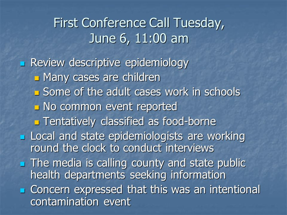 First Conference Call Tuesday, June 6, 11:00 am Review descriptive epidemiology Review descriptive epidemiology Many cases are children Many cases are children Some of the adult cases work in schools Some of the adult cases work in schools No common event reported No common event reported Tentatively classified as food-borne Tentatively classified as food-borne Local and state epidemiologists are working round the clock to conduct interviews Local and state epidemiologists are working round the clock to conduct interviews The media is calling county and state public health departments seeking information The media is calling county and state public health departments seeking information Concern expressed that this was an intentional contamination event Concern expressed that this was an intentional contamination event