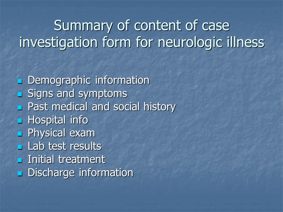 Summary of content of case investigation form for neurologic illness Demographic information Demographic information Signs and symptoms Signs and symptoms Past medical and social history Past medical and social history Hospital info Hospital info Physical exam Physical exam Lab test results Lab test results Initial treatment Initial treatment Discharge information Discharge information