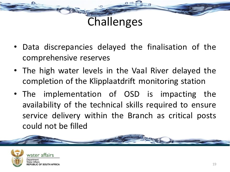Challenges Data discrepancies delayed the finalisation of the comprehensive reserves The high water levels in the Vaal River delayed the completion of the Klipplaatdrift monitoring station The implementation of OSD is impacting the availability of the technical skills required to ensure service delivery within the Branch as critical posts could not be filled 19