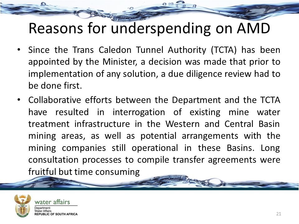 Reasons for underspending on AMD Since the Trans Caledon Tunnel Authority (TCTA) has been appointed by the Minister, a decision was made that prior to implementation of any solution, a due diligence review had to be done first.