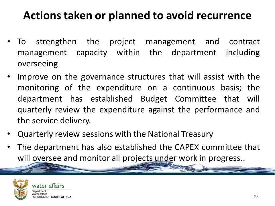 Actions taken or planned to avoid recurrence To strengthen the project management and contract management capacity within the department including overseeing Improve on the governance structures that will assist with the monitoring of the expenditure on a continuous basis; the department has established Budget Committee that will quarterly review the expenditure against the performance and the service delivery.