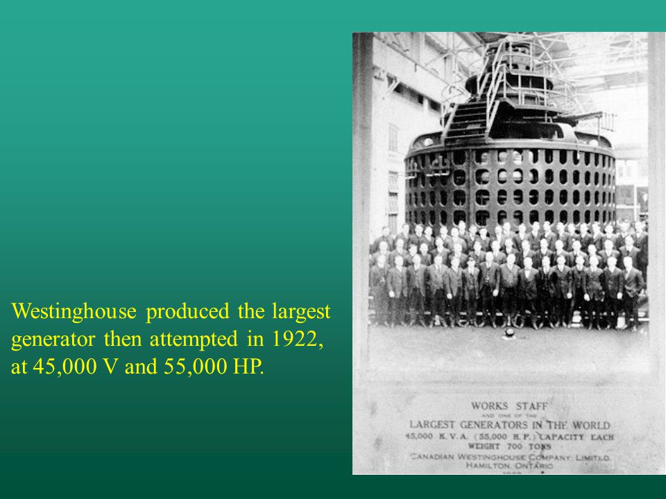 Westinghouse produced the largest generator then attempted in 1922, at 45,000 V and 55,000 HP.