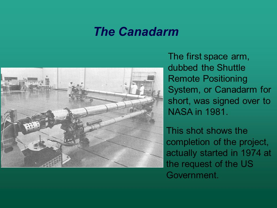 The first space arm, dubbed the Shuttle Remote Positioning System, or Canadarm for short, was signed over to NASA in 1981.