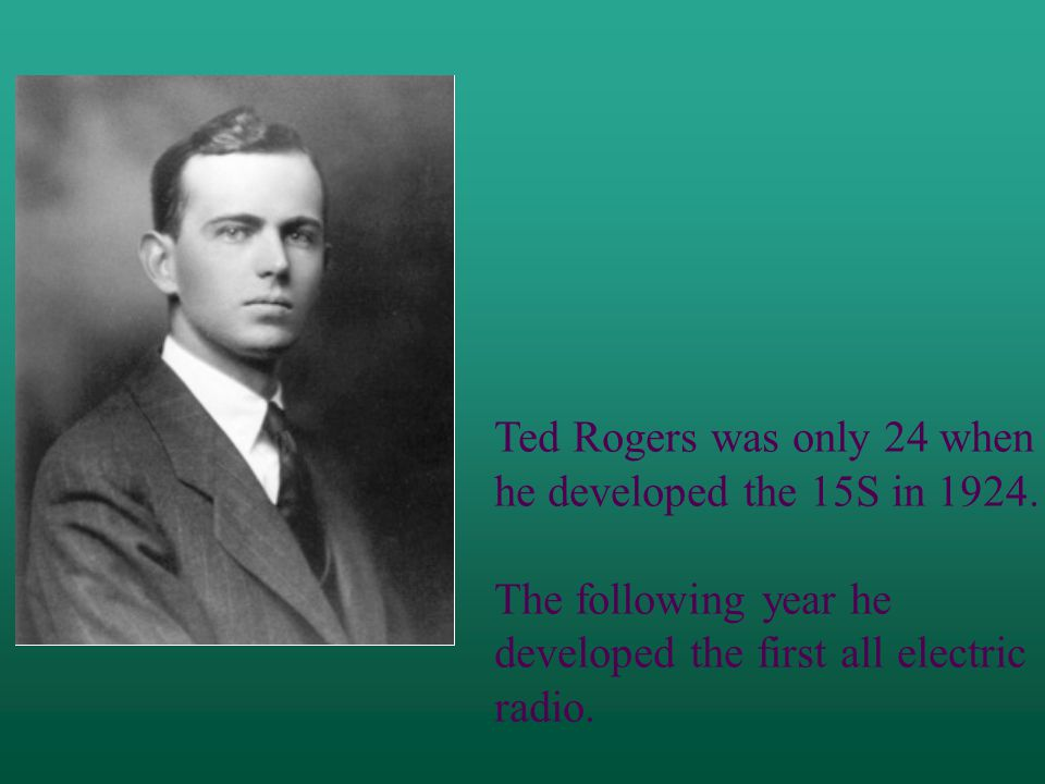 Ted Rogers was only 24 when he developed the 15S in 1924.