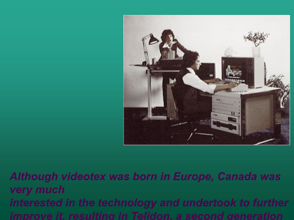 Although videotex was born in Europe, Canada was very much interested in the technology and undertook to further improve it, resulting in Telidon, a second generation videotex system.