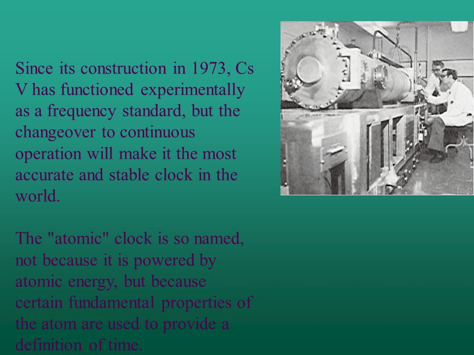 Since its construction in 1973, Cs V has functioned experimentally as a frequency standard, but the changeover to continuous operation will make it the most accurate and stable clock in the world.