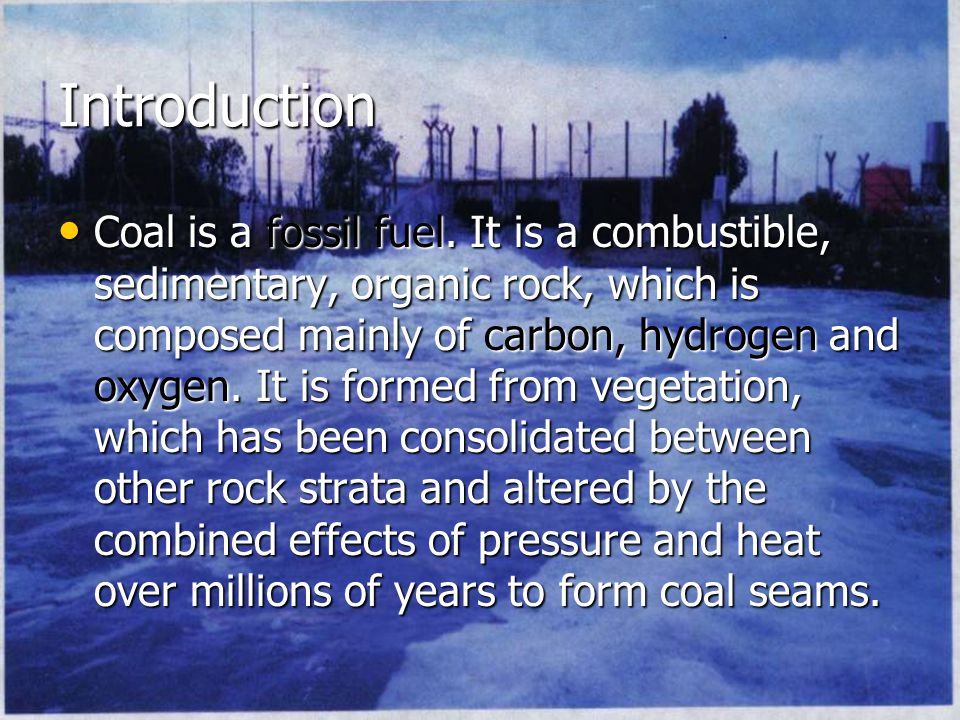 Introduction Coal is a fossil fuel.