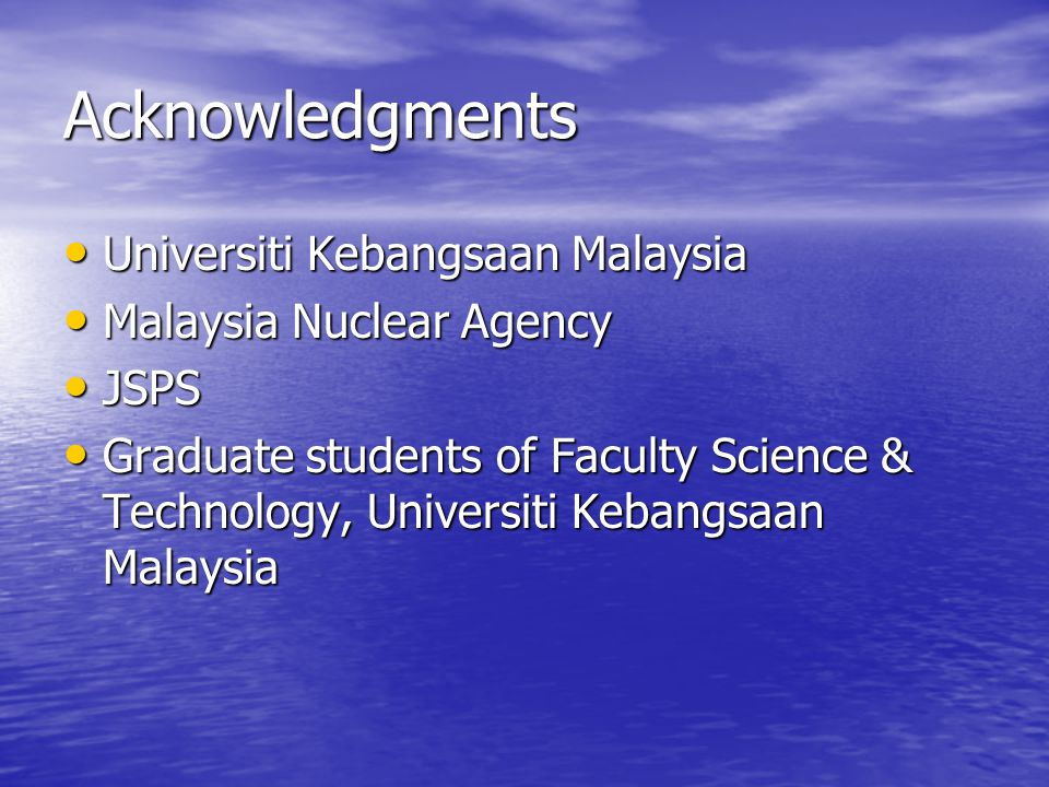 Acknowledgments Universiti Kebangsaan Malaysia Universiti Kebangsaan Malaysia Malaysia Nuclear Agency Malaysia Nuclear Agency JSPS JSPS Graduate students of Faculty Science & Technology, Universiti Kebangsaan Malaysia Graduate students of Faculty Science & Technology, Universiti Kebangsaan Malaysia