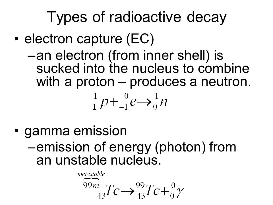 Types of radioactive decay electron capture (EC) –an electron (from inner shell) is sucked into the nucleus to combine with a proton – produces a neutron.