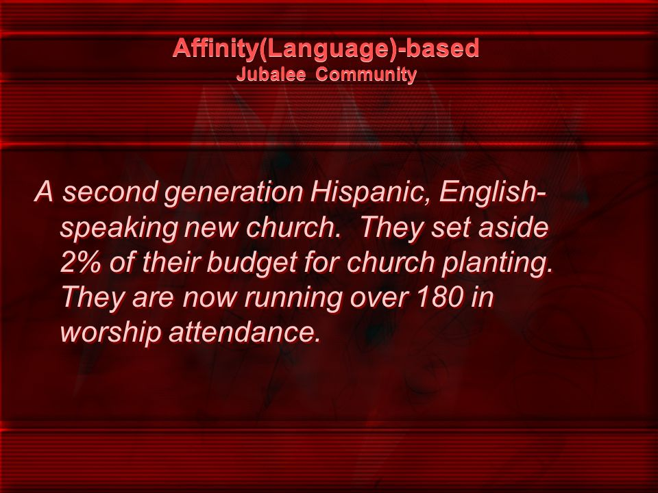 Affinity(Language)-based Jubalee Community A second generation Hispanic, English- speaking new church. They set aside 2% of their budget for church pl