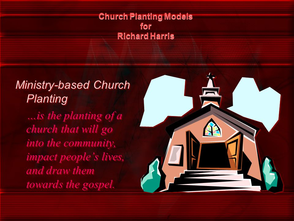 Church Planting Models for Richard Harris Ministry-based Church Planting …is the planting of a church that will go into the community, impact people's