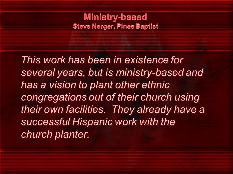 Ministry-based Steve Nerger, Pines Baptist This work has been in existence for several years, but is ministry-based and has a vision to plant other et