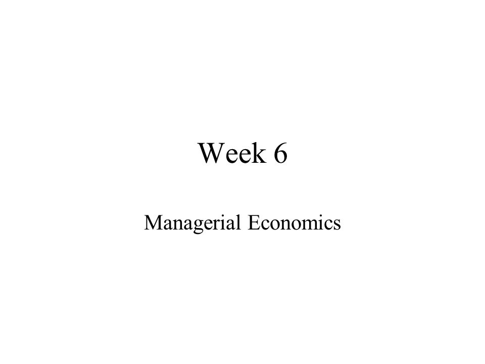 Week 6 Managerial Economics