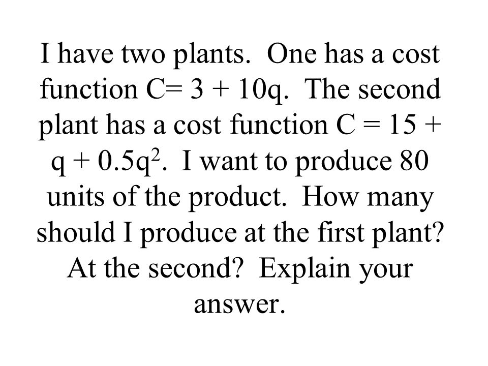 I have two plants. One has a cost function C= 3 + 10q.