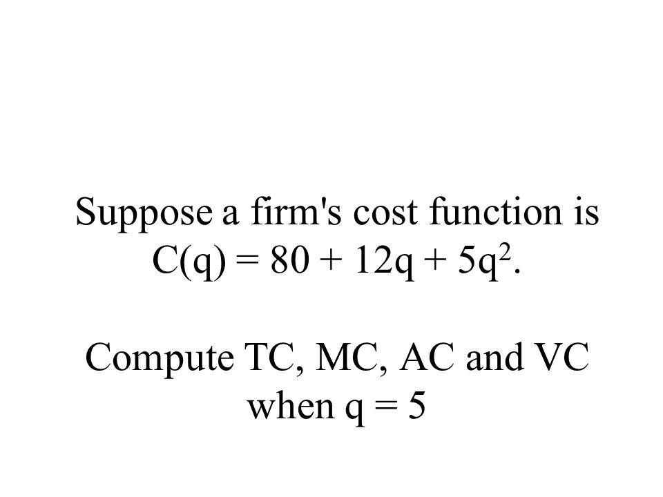 Suppose a firm s cost function is C(q) = 80 + 12q + 5q 2. Compute TC, MC, AC and VC when q = 5