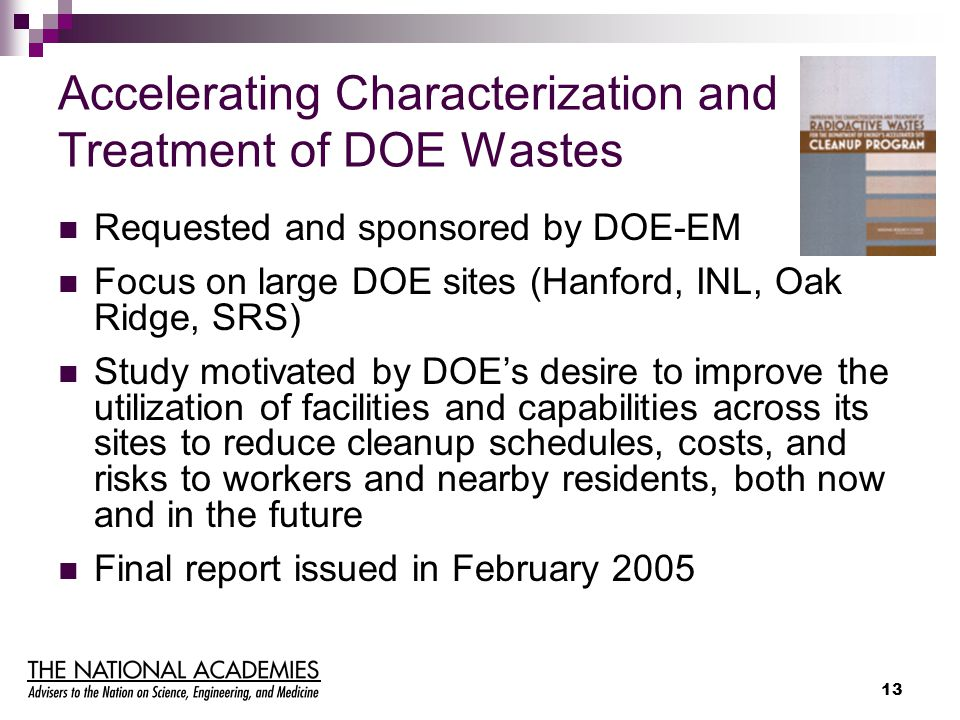 13 Accelerating Characterization and Treatment of DOE Wastes Requested and sponsored by DOE-EM Focus on large DOE sites (Hanford, INL, Oak Ridge, SRS)