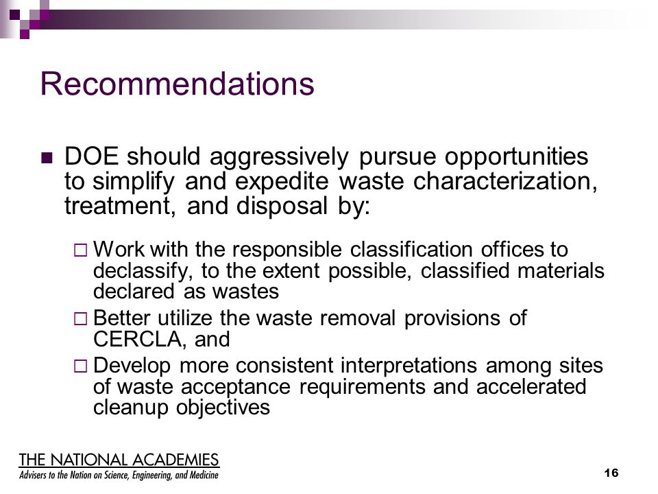 16 Recommendations DOE should aggressively pursue opportunities to simplify and expedite waste characterization, treatment, and disposal by:  Work wi