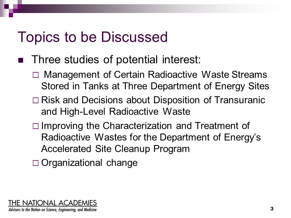 3 Topics to be Discussed Three studies of potential interest:  Management of Certain Radioactive Waste Streams Stored in Tanks at Three Department of