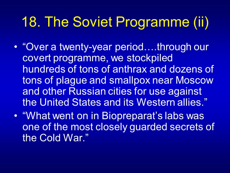 """18. The Soviet Programme (ii) """"Over a twenty-year period….through our covert programme, we stockpiled hundreds of tons of anthrax and dozens of tons o"""