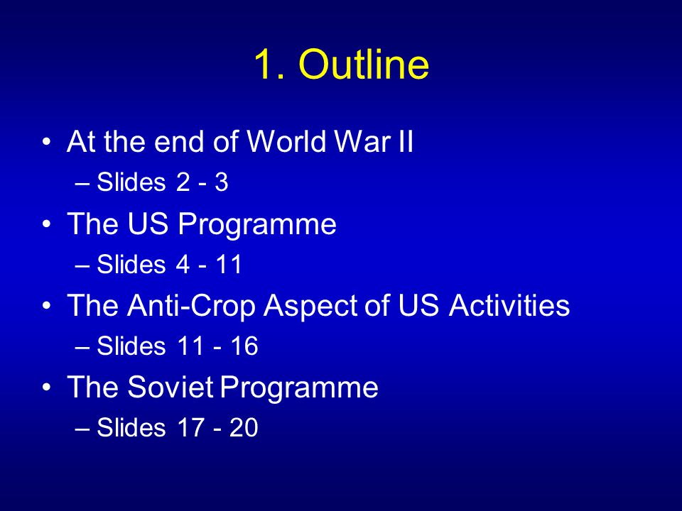 1. Outline At the end of World War II –Slides 2 - 3 The US Programme –Slides 4 - 11 The Anti-Crop Aspect of US Activities –Slides 11 - 16 The Soviet P