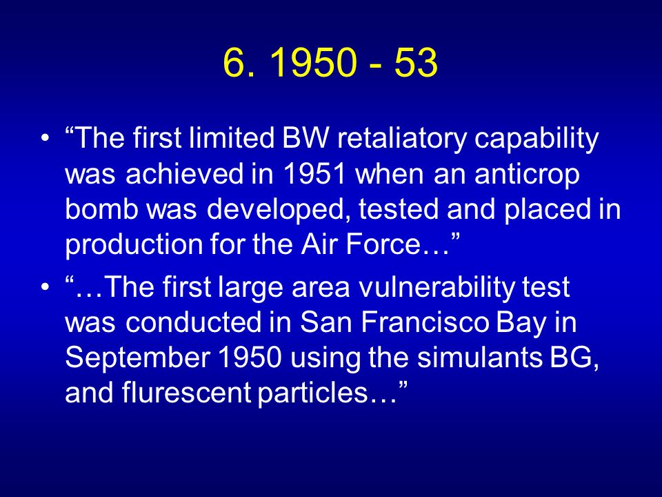 """6. 1950 - 53 """"The first limited BW retaliatory capability was achieved in 1951 when an anticrop bomb was developed, tested and placed in production fo"""
