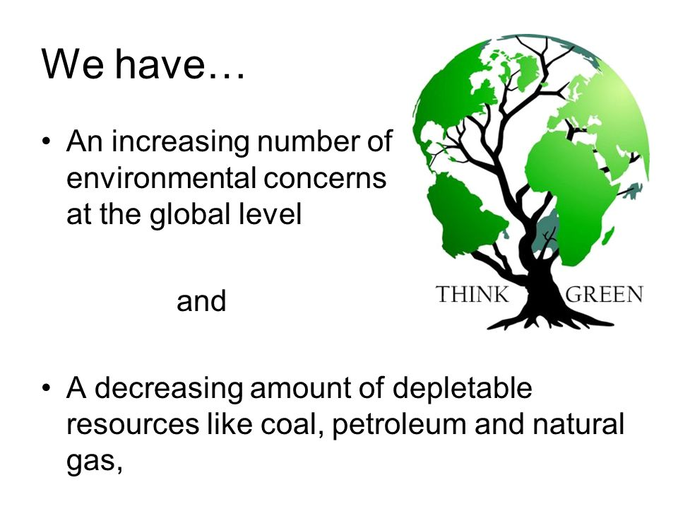 We have… An increasing number of environmental concerns at the global level and A decreasing amount of depletable resources like coal, petroleum and natural gas,