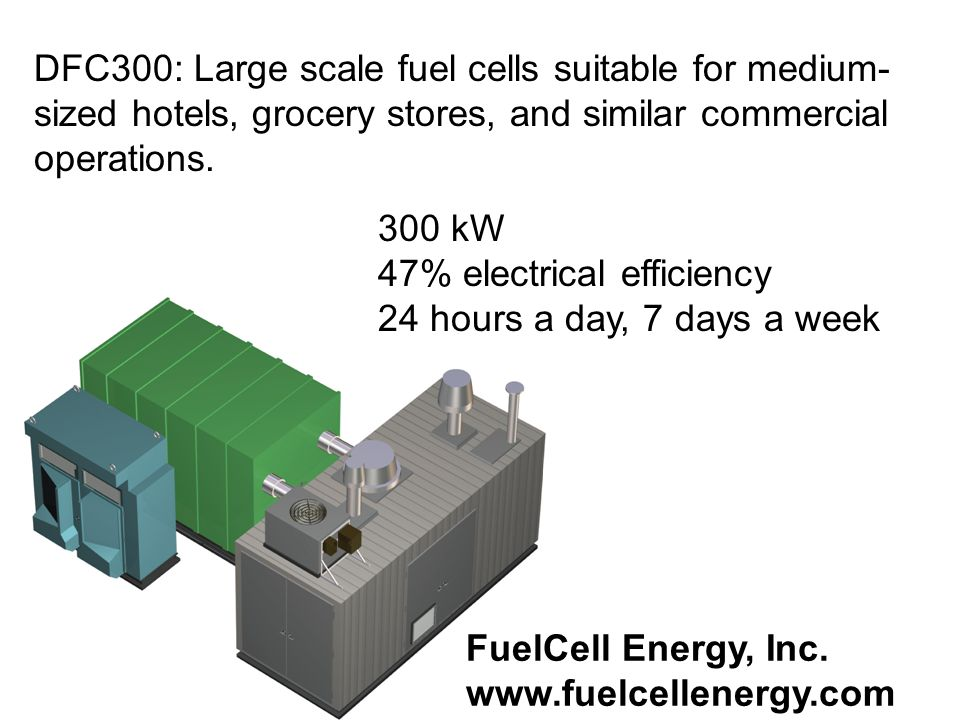 DFC300: Large scale fuel cells suitable for medium- sized hotels, grocery stores, and similar commercial operations. 300 kW 47% electrical efficiency