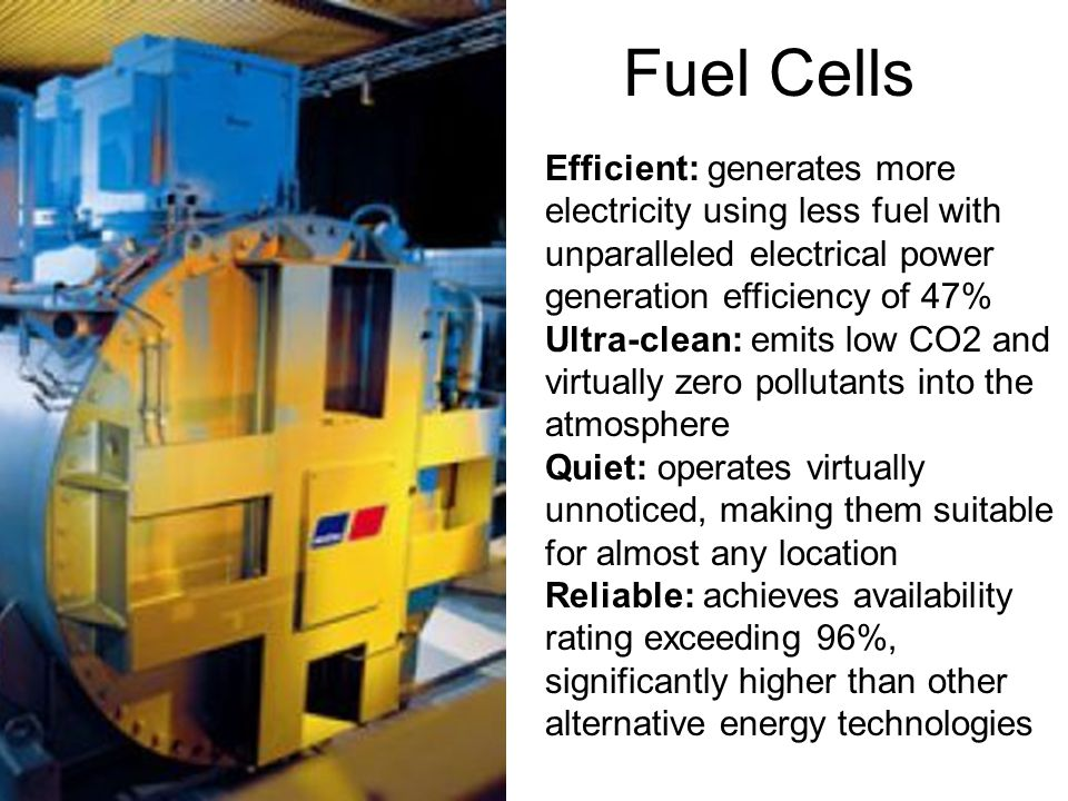 Efficient: generates more electricity using less fuel with unparalleled electrical power generation efficiency of 47% Ultra-clean: emits low CO2 and virtually zero pollutants into the atmosphere Quiet: operates virtually unnoticed, making them suitable for almost any location Reliable: achieves availability rating exceeding 96%, significantly higher than other alternative energy technologies Fuel Cells