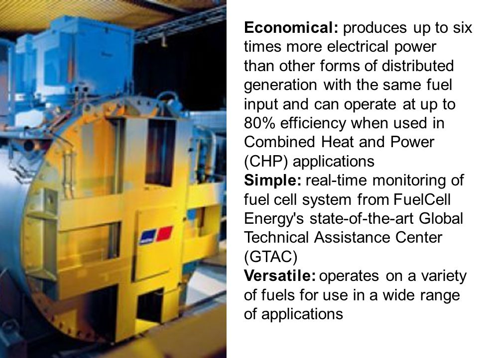 Economical: produces up to six times more electrical power than other forms of distributed generation with the same fuel input and can operate at up to 80% efficiency when used in Combined Heat and Power (CHP) applications Simple: real-time monitoring of fuel cell system from FuelCell Energy s state-of-the-art Global Technical Assistance Center (GTAC) Versatile: operates on a variety of fuels for use in a wide range of applications