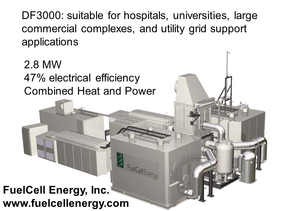 DF3000: suitable for hospitals, universities, large commercial complexes, and utility grid support applications 2.8 MW 47% electrical efficiency Combined Heat and Power FuelCell Energy, Inc.