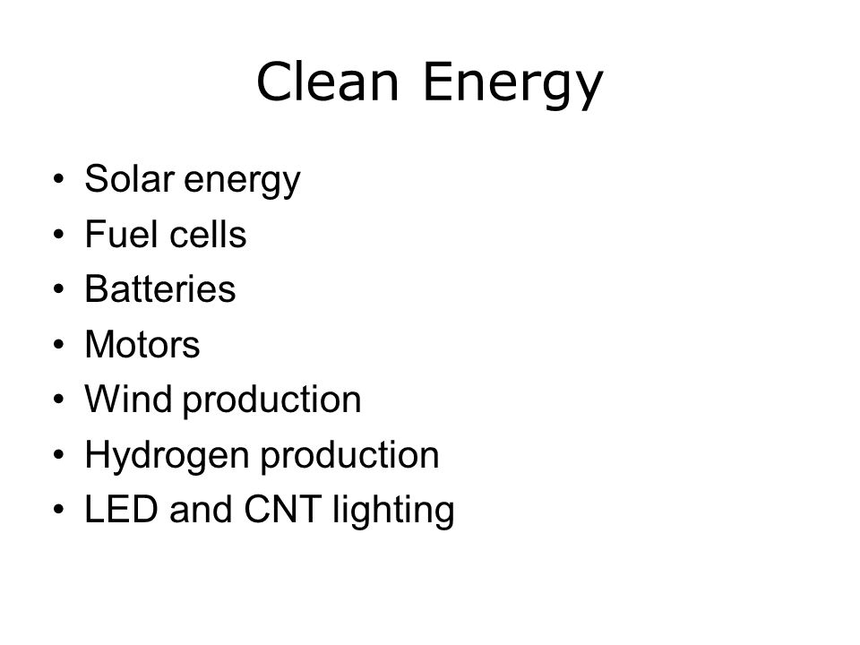 Clean Energy Solar energy Fuel cells Batteries Motors Wind production Hydrogen production LED and CNT lighting