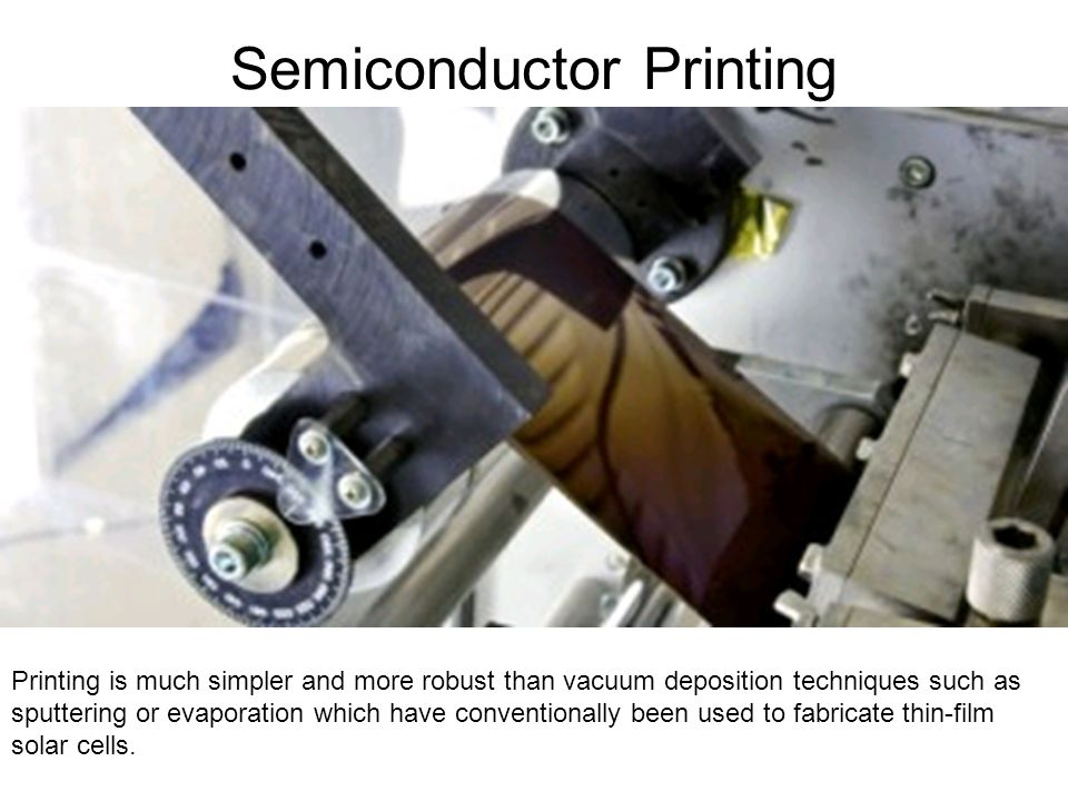 Semiconductor Printing Printing is much simpler and more robust than vacuum deposition techniques such as sputtering or evaporation which have conventionally been used to fabricate thin-film solar cells.