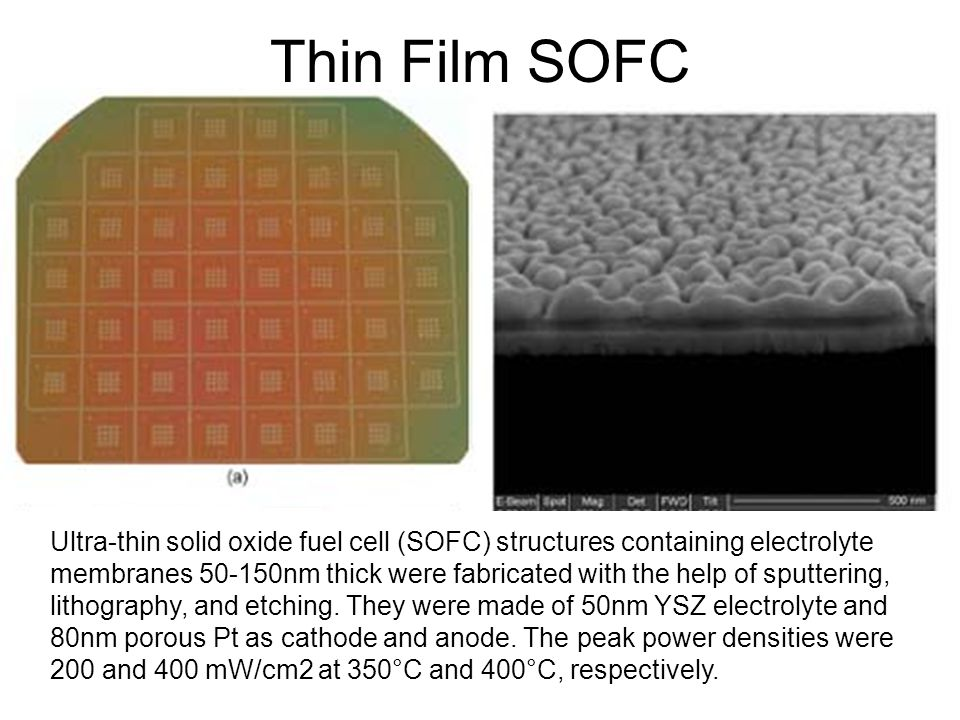Thin Film SOFC Ultra-thin solid oxide fuel cell (SOFC) structures containing electrolyte membranes 50-150nm thick were fabricated with the help of sputtering, lithography, and etching.