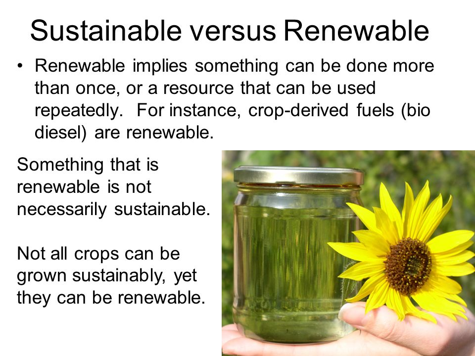 Sustainable versus Renewable Renewable implies something can be done more than once, or a resource that can be used repeatedly.