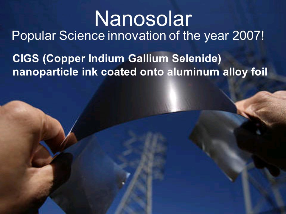 Nanosolar Popular Science innovation of the year 2007! CIGS (Copper Indium Gallium Selenide) nanoparticle ink coated onto aluminum alloy foil