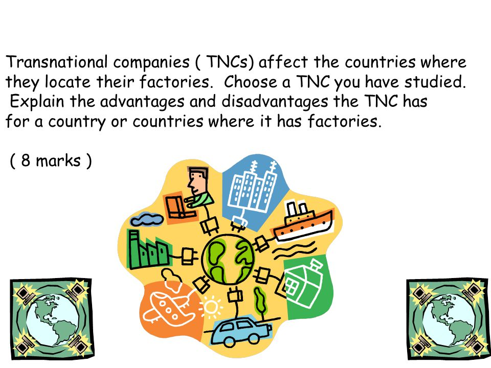 Transnational companies ( TNCs) affect the countries where they locate their factories.
