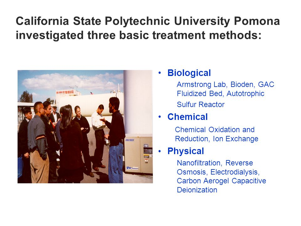 California State Polytechnic University Pomona investigated three basic treatment methods: Biological Armstrong Lab, Bioden, GAC Fluidized Bed, Autotrophic Sulfur Reactor Chemical Chemical Oxidation and Reduction, Ion Exchange Physical Nanofiltration, Reverse Osmosis, Electrodialysis, Carbon Aerogel Capacitive Deionization
