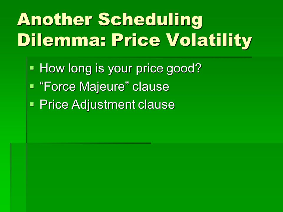 "Another Scheduling Dilemma: Price Volatility  How long is your price good?  ""Force Majeure"" clause  Price Adjustment clause"