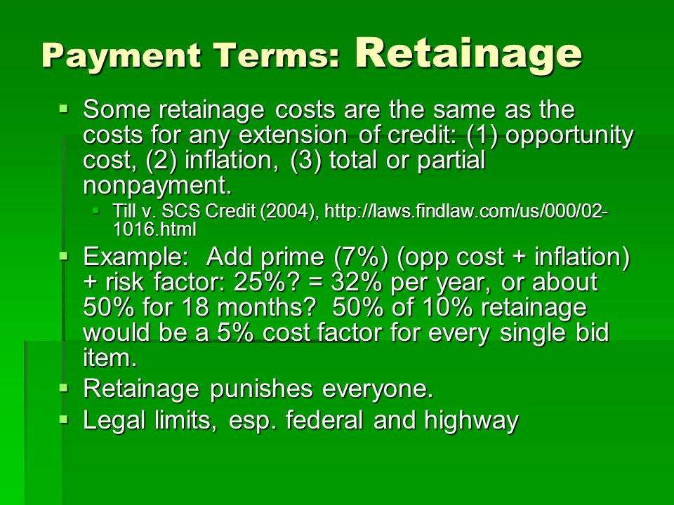 Payment Terms: Retainage  Some retainage costs are the same as the costs for any extension of credit: (1) opportunity cost, (2) inflation, (3) total or partial nonpayment.