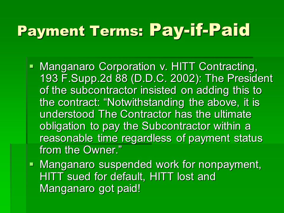 Payment Terms: Pay-if-Paid  Manganaro Corporation v. HITT Contracting, 193 F.Supp.2d 88 (D.D.C. 2002): The President of the subcontractor insisted on
