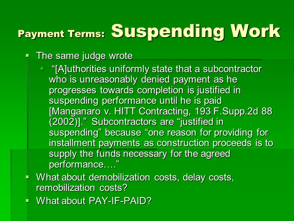 Payment Terms: Suspending Work  The same judge wrote  [A]uthorities uniformly state that a subcontractor who is unreasonably denied payment as he progresses towards completion is justified in suspending performance until he is paid [Manganaro v.
