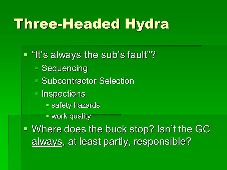 "Three-Headed Hydra  ""It's always the sub's fault""?  Sequencing  Subcontractor Selection  Inspections  safety hazards  work quality  Where does"