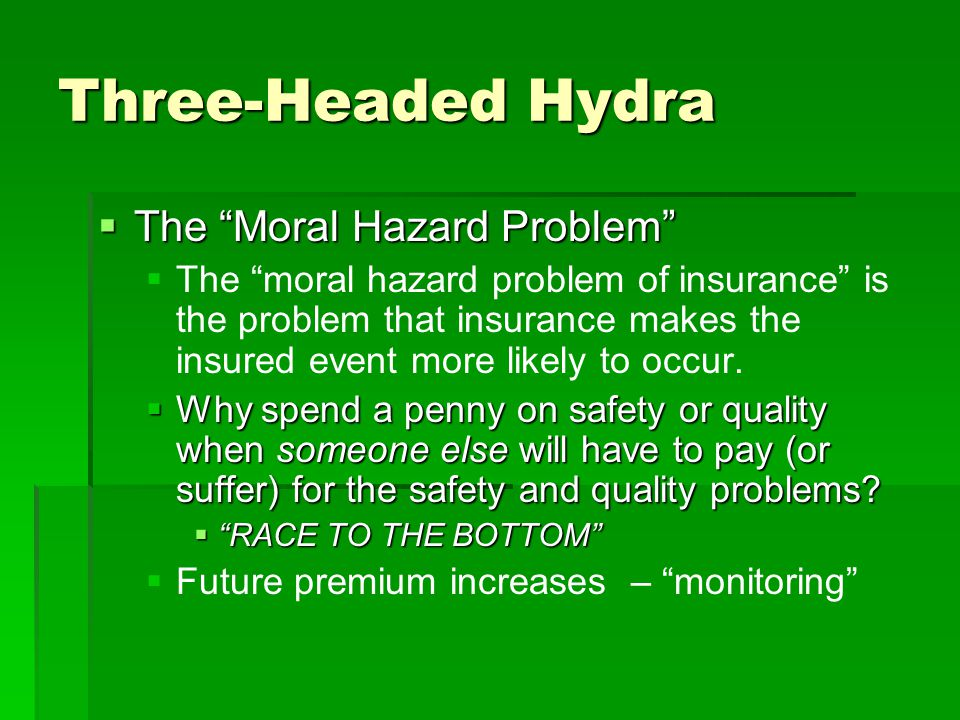 "Three-Headed Hydra  The ""Moral Hazard Problem""   The ""moral hazard problem of insurance"" is the problem that insurance makes the insured event more"