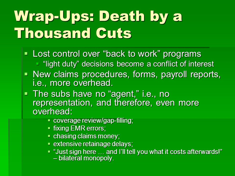 Wrap-Ups: Death by a Thousand Cuts  Lost control over back to work programs  light duty decisions become a conflict of interest  New claims procedures, forms, payroll reports, i.e., more overhead.