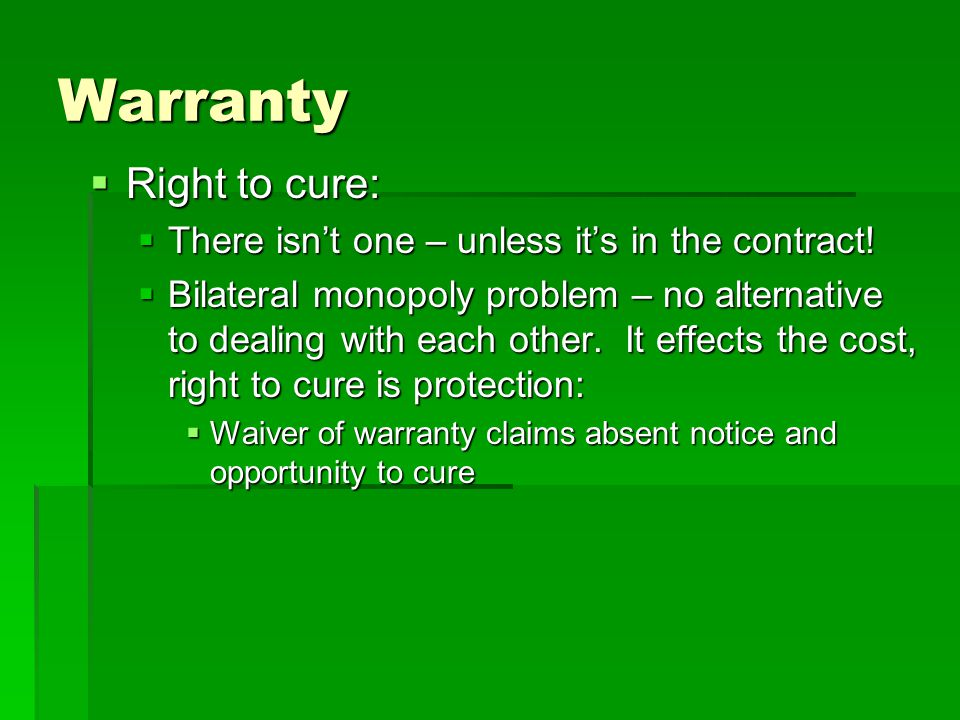 Warranty  Right to cure:  There isn't one – unless it's in the contract!  Bilateral monopoly problem – no alternative to dealing with each other. I