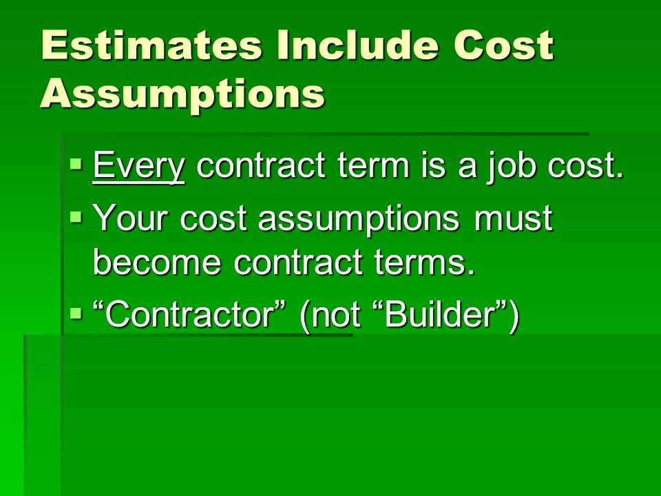 "Estimates Include Cost Assumptions  Every contract term is a job cost.  Your cost assumptions must become contract terms.  ""Contractor"" (not ""Build"