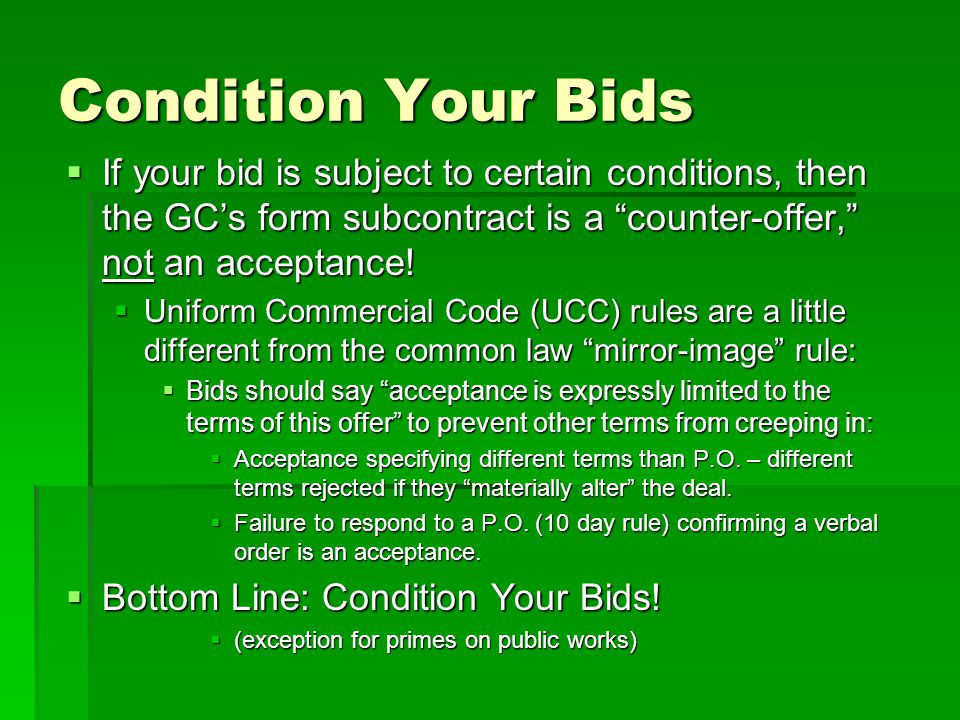 Condition Your Bids  If your bid is subject to certain conditions, then the GC's form subcontract is a counter-offer, not an acceptance.