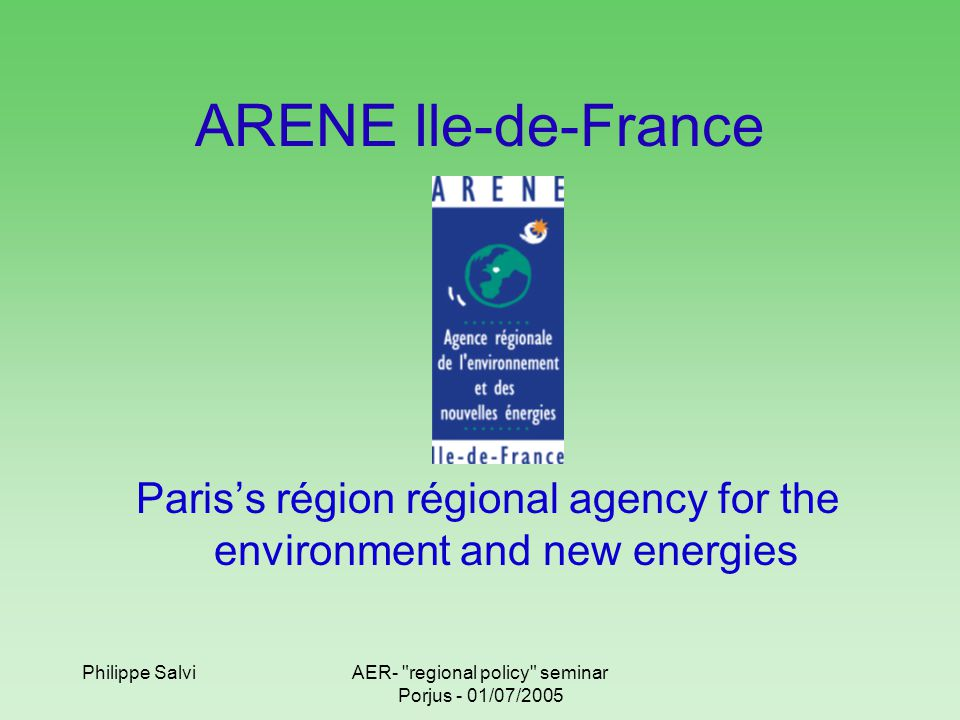 Philippe SalviAER- regional policy seminar Porjus - 01/07/2005 ARENE Ile-de-France Paris's région régional agency for the environment and new energies