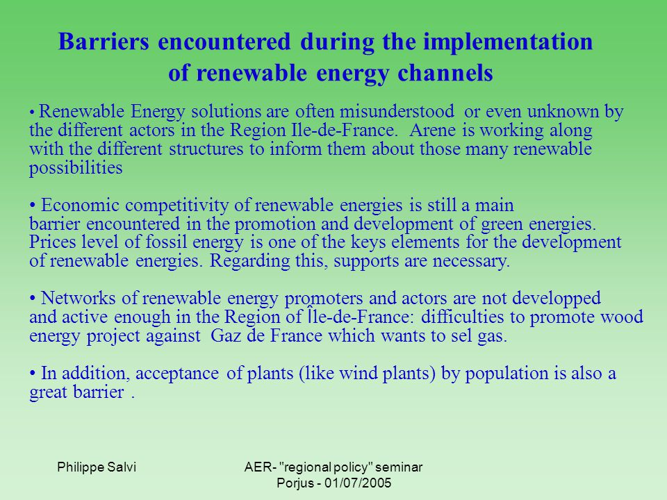Philippe SalviAER- regional policy seminar Porjus - 01/07/2005 Barriers encountered during the implementation of renewable energy channels Renewable Energy solutions are often misunderstood or even unknown by the different actors in the Region Ile-de-France.