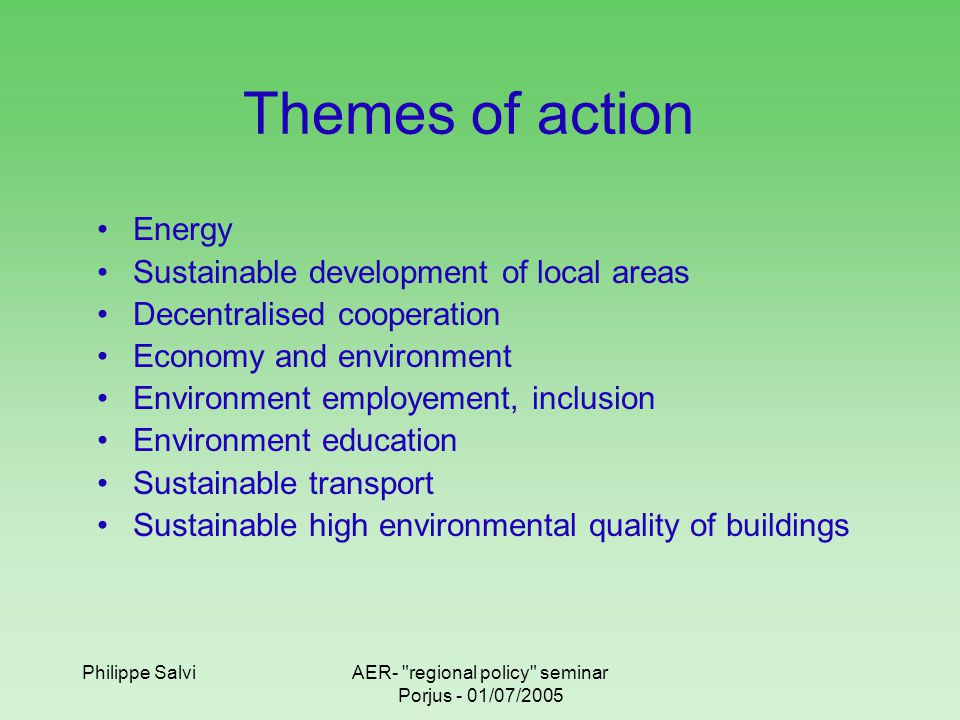 Philippe SalviAER- regional policy seminar Porjus - 01/07/2005 ARENE and its missions in the energy area Evaluation of renewable energies potentials Promotion : actions to araise the awarness of economic and public actors for renewable energy Implementation of energy channels help to built « reference »plants